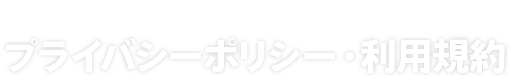 PRIVACY POLICY プライバシーポリシー・利用規約